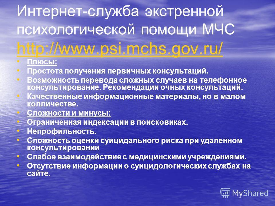 Интернет-служба экстренной психологической помощи МЧС http://www.psi.mchs.gov.ru/ http://www.psi.mchs.gov.ru/ Плюсы: Простота получения первичных консультаций. Возможность перевода сложных случаев на телефонное консультирование. Рекомендации очных ко