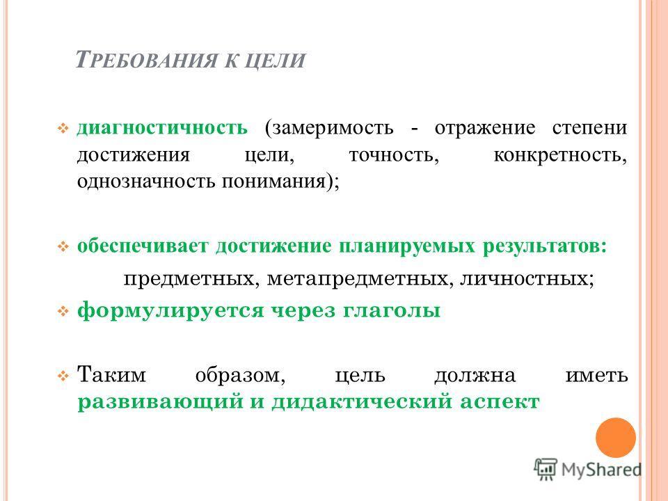 Т РЕБОВАНИЯ К ЦЕЛИ диагностичность (замеримость - отражение степени достижения цели, точность, конкретность, однозначность понимания); обеспечивает достижение планируемых результатов: предметных, метапредметных, личностных; формулируется через глагол