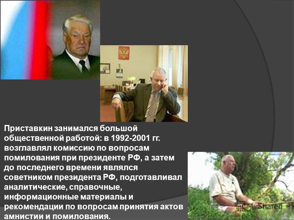 Приставкин занимался большой общественной работой: в 1992-2001 гг. возглавлял комиссию по вопросам помилования при президенте РФ, а затем до последнего времени являлся советником президента РФ, подготавливал аналитические, справочные, информационные