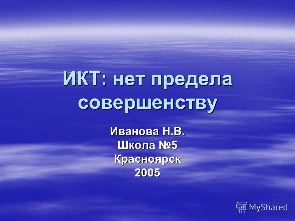 ИКТ: нет предела совершенству Иванова Н.В. Школа 5 Красноярск 2005