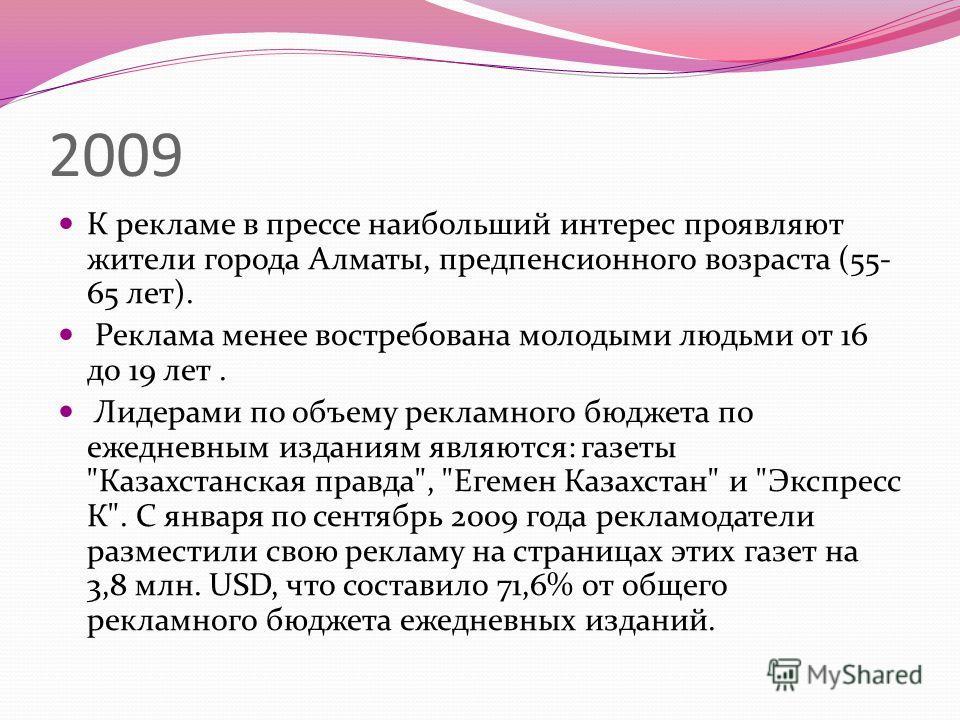 2009 К рекламе в прессе наибольший интерес проявляют жители города Алматы, предпенсионного возраста (55- 65 лет). Реклама менее востребована молодыми людьми от 16 до 19 лет. Лидерами по объему рекламного бюджета по ежедневным изданиям являются: газет