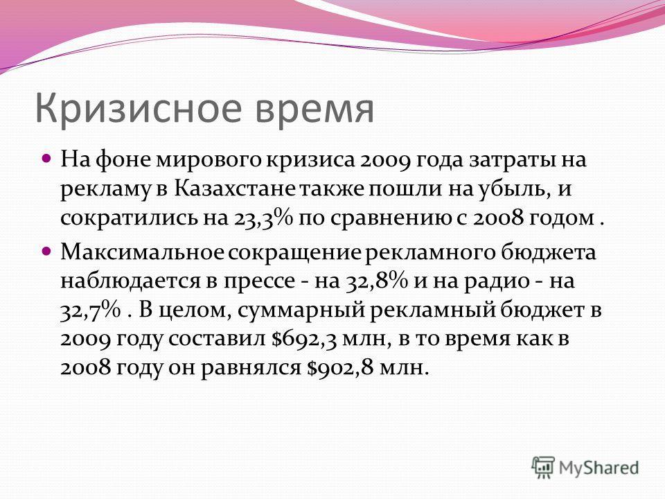 Кризисное время На фоне мирового кризиса 2009 года затраты на рекламу в Казахстане также пошли на убыль, и сократились на 23,3% по сравнению с 2008 годом. Максимальное сокращение рекламного бюджета наблюдается в прессе - на 32,8% и на радио - на 32,7