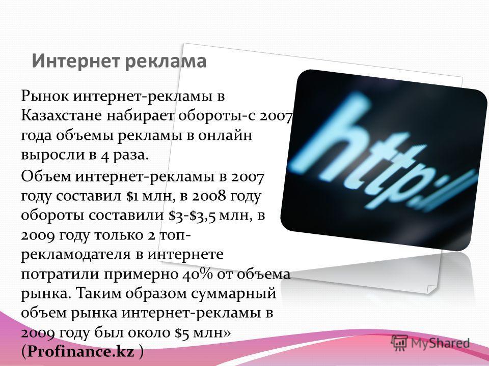 Интернет реклама Рынок интернет-рекламы в Казахстане набирает обороты-с 2007 года объемы рекламы в онлайн выросли в 4 раза. Объем интернет-рекламы в 2007 году составил $1 млн, в 2008 году обороты составили $3-$3,5 млн, в 2009 году только 2 топ- рекла