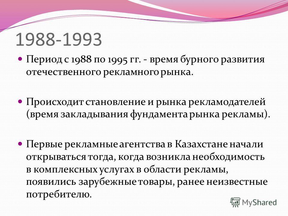 1988-1993 Период с 1988 по 1995 гг. - время бурного развития отечественного рекламного рынка. Происходит становление и рынка рекламодателей (время закладывания фундамента рынка рекламы). Первые рекламные агентства в Казахстане начали открываться тогд