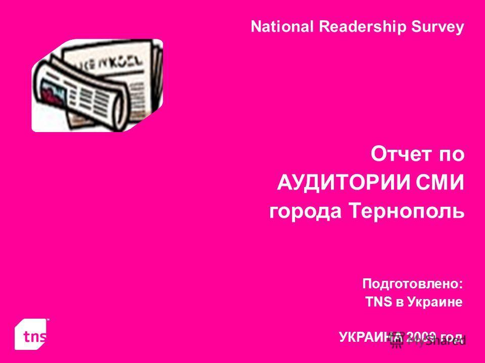 National Readership Survey Отчет по АУДИТОРИИ СМИ города Тернополь Подготовлено: TNS в Украине УКРАИНА 2009 год
