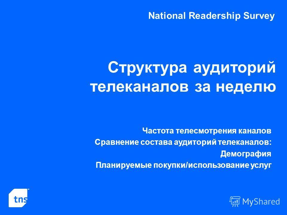 National Readership Survey Структура аудиторий телеканалов за неделю Частота телесмотрения каналов Сравнение состава аудиторий телеканалов: Демография Планируемые покупки/использование услуг
