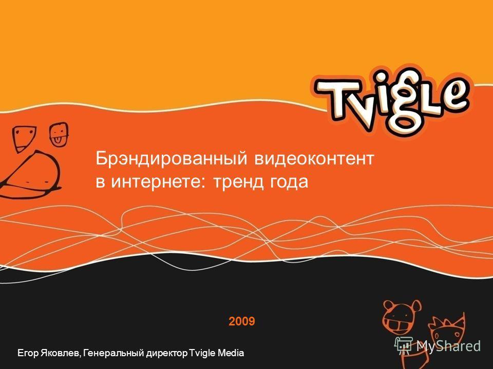 2009 Брэндированный видеоконтент в интернете: тренд года Егор Яковлев, Генеральный директор Tvigle Media