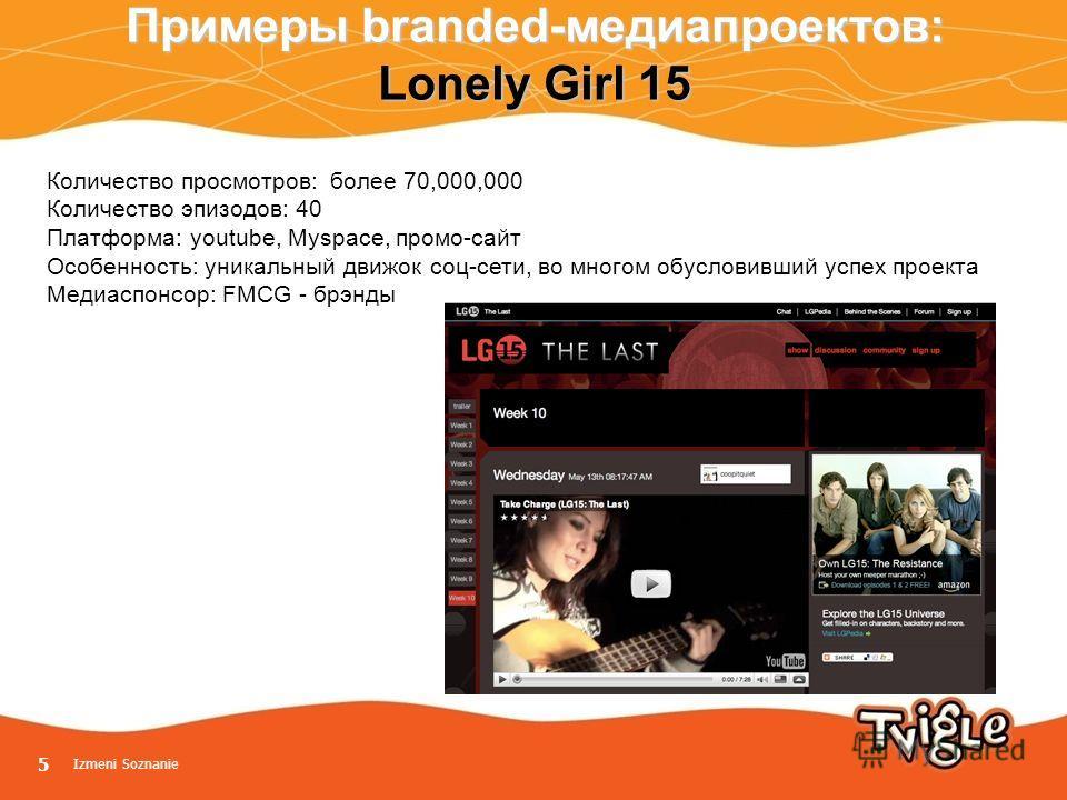 5 Примеры branded-медиапроектов: Lonely Girl 15 Количество просмотров: более 70,000,000 Количество эпизодов: 40 Платформа: youtube, Myspace, промо-сайт Особенность: уникальный движок соц-сети, во многом обусловивший успех проекта Медиаспонсор: FMCG -