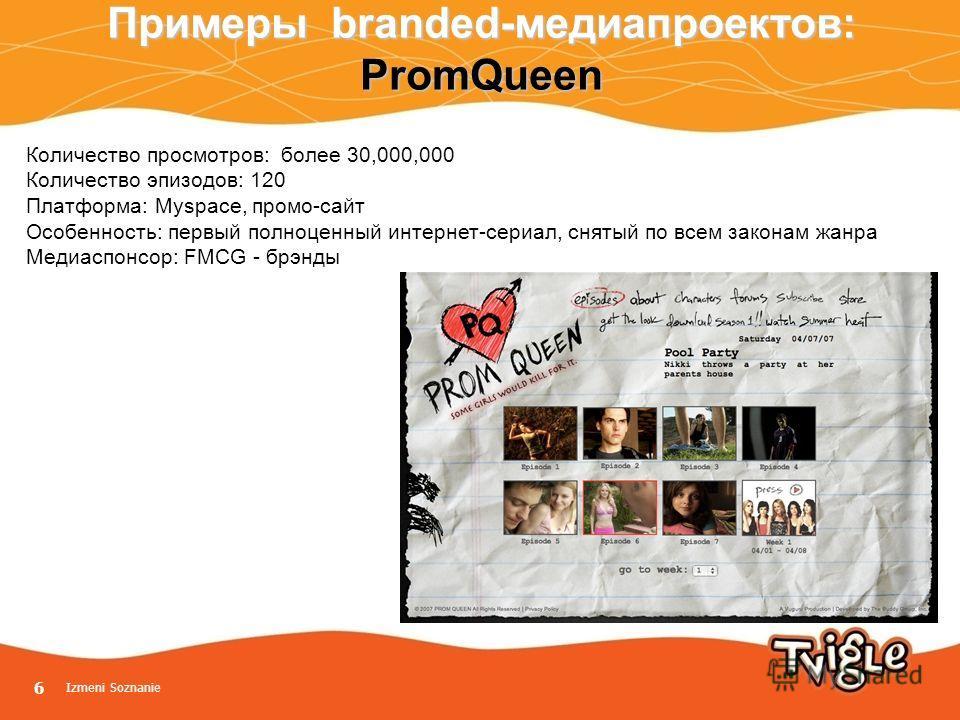 Izmeni Soznanie 6 Примеры branded-медиапроектов: PromQueen Количество просмотров: более 30,000,000 Количество эпизодов: 120 Платформа: Myspace, промо-сайт Особенность: первый полноценный интернет-сериал, снятый по всем законам жанра Медиаспонсор: FMC