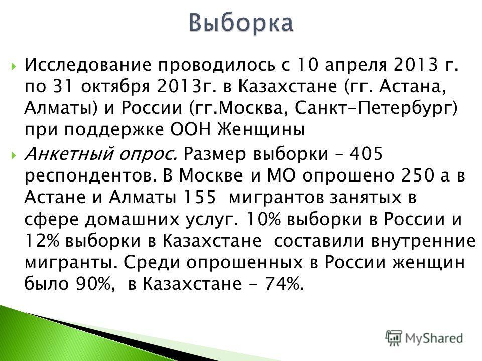 Исследование проводилось с 10 апреля 2013 г. по 31 октября 2013 г. в Казахстане (гг. Астана, Алматы) и России (гг.Москва, Санкт-Петербург) при поддержке ООН Женщины Анкетный опрос. Размер выборки – 405 респондентов. В Москве и МО опрошено 250 а в Аст