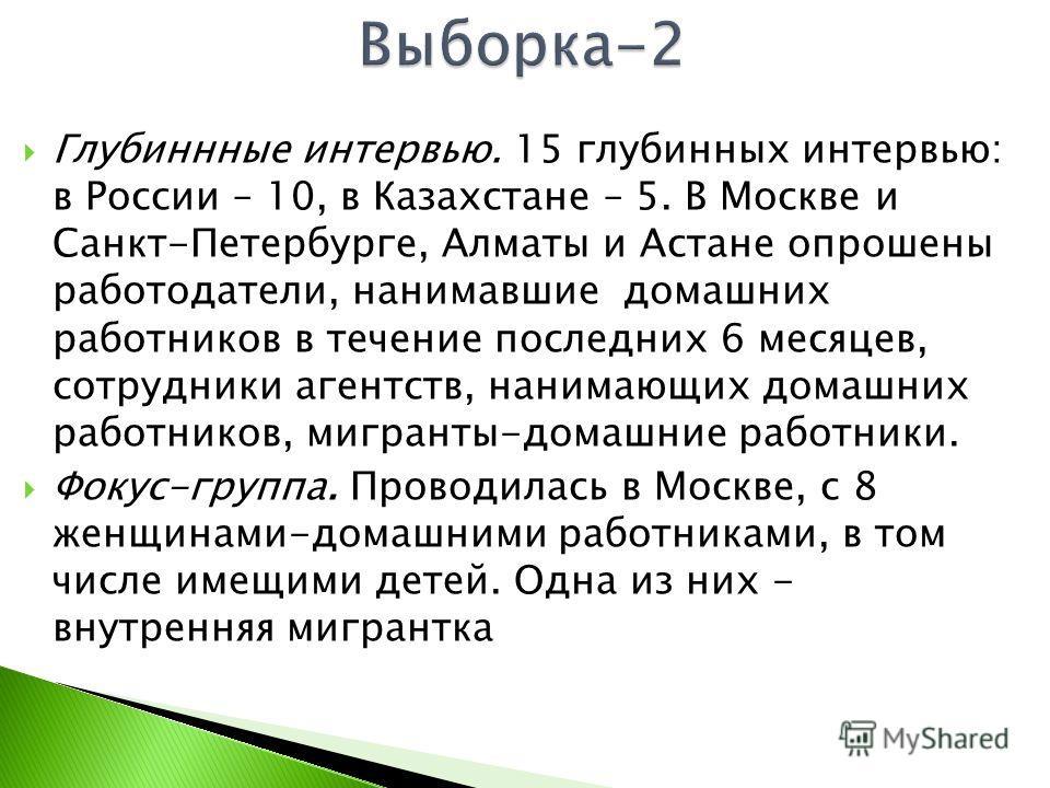 Глубиннные интервью. 15 глубинных интервью: в России – 10, в Казахстане – 5. В Москве и Санкт-Петербурге, Алматы и Астане опрошены работодатели, нанимавшие домашних работников в течение последних 6 месяцев, сотрудники агентств, нанимающих домашних ра