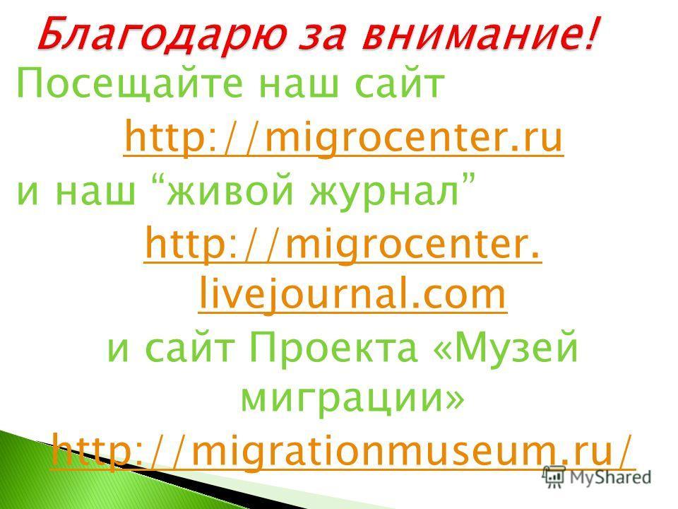 Посещайте наш сайт http://migrocenter.ru и наш живой журнал http://migrocenter. livejournal.com и сайт Проекта «Музей миграции» http://migrationmuseum.ru/