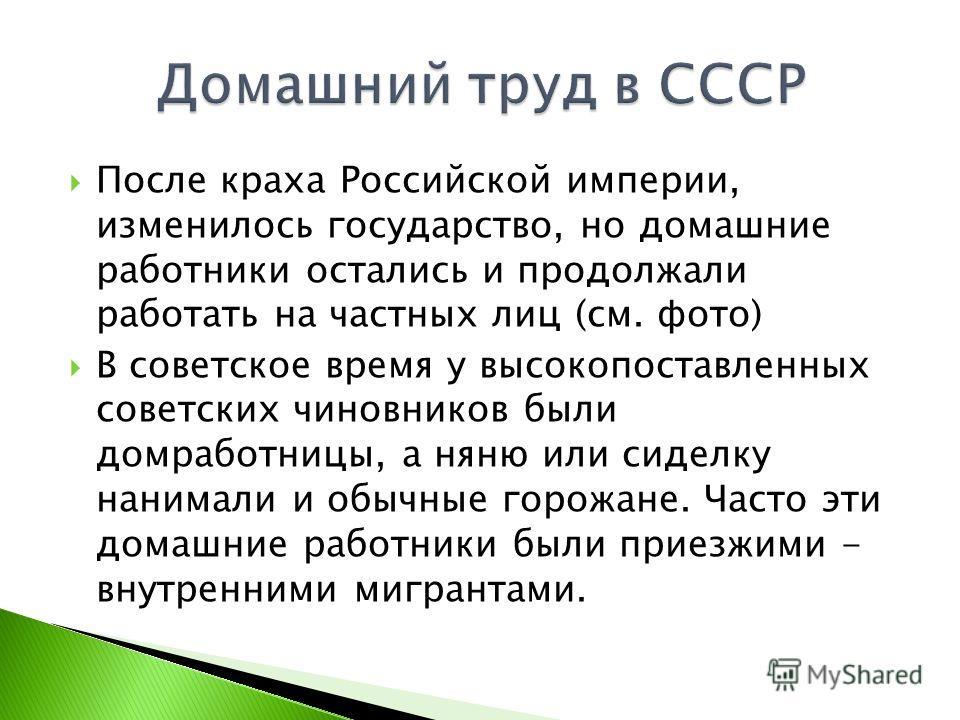 После краха Российской империи, изменилось государство, но домашние работники остались и продолжали работать на частных лиц (см. фото) В советское время у высокопоставленных советских чиновников были домработницы, а няню или сиделку нанимали и обычны