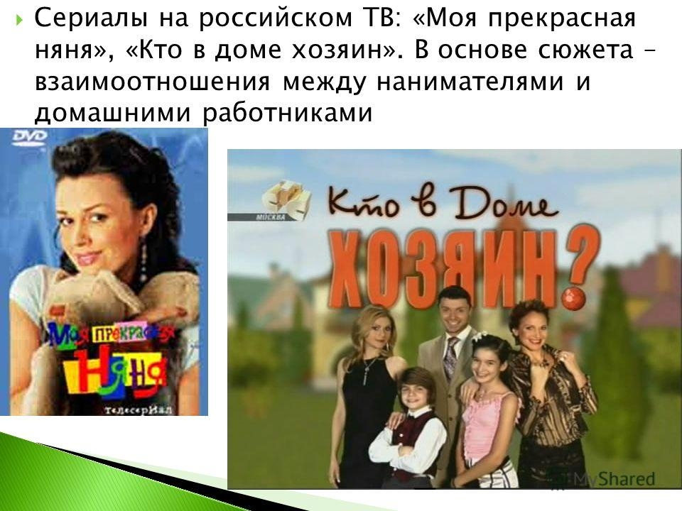 Сериалы на российском ТВ: «Моя прекрасная няня», «Кто в доме хозяин». В основе сюжета – взаимоотношения между нанимателями и домашними работниками