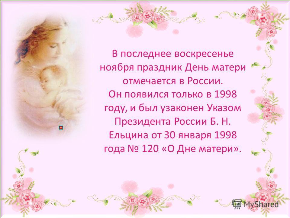 В последнее воскресенье ноября праздник День матери отмечается в России. Он появился только в 1998 году, и был узаконен Указом Президента России Б. Н. Ельцина от 30 января 1998 года 120 «О Дне матери».