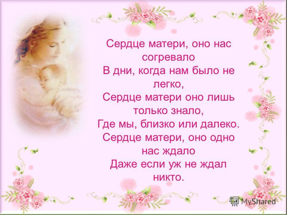 Сердце матери, оно нас согревало В дни, когда нам было не легко, Сердце матери оно лишь только знало, Где мы, близко или далеко. Сердце матери, оно одно нас ждало Даже если уж не ждал никто.