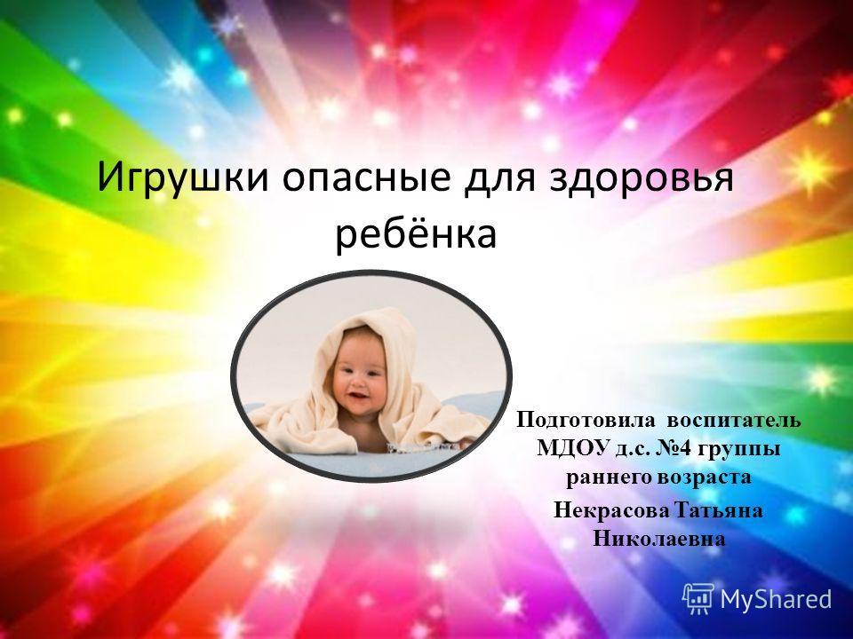 Игрушки опасные для здоровья ребёнка Подготовила воспитатель МДОУ д.с. 4 группы раннего возраста Некрасова Татьяна Николаевна