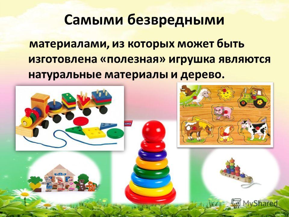 Самыми безвредными материалами, из которых может быть изготовлена «полезная» игрушка являются натуральные материалы и дерево.