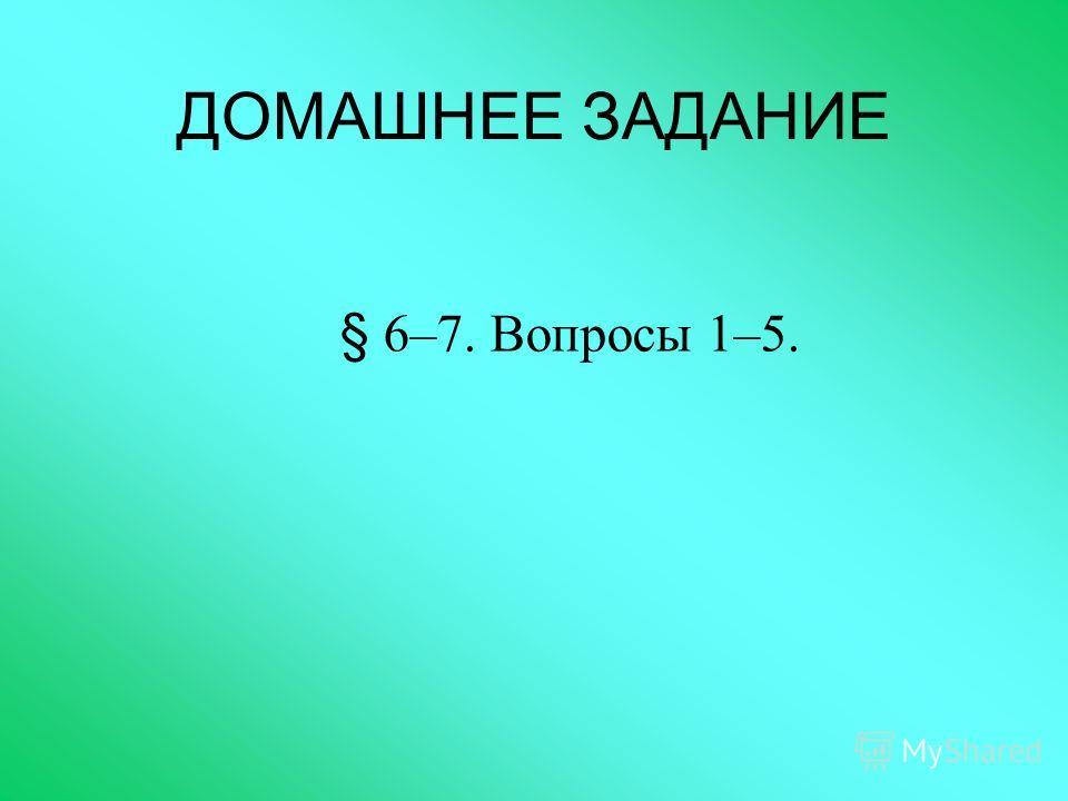 ДОМАШНЕЕ ЗАДАНИЕ § 6–7. Вопросы 1–5.