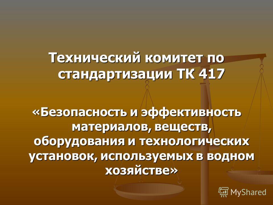 Технический комитет по стандартизации ТК 417 «Безопасность и эффективность материалов, веществ, оборудования и технологических установок, используемых в водном хозяйстве»