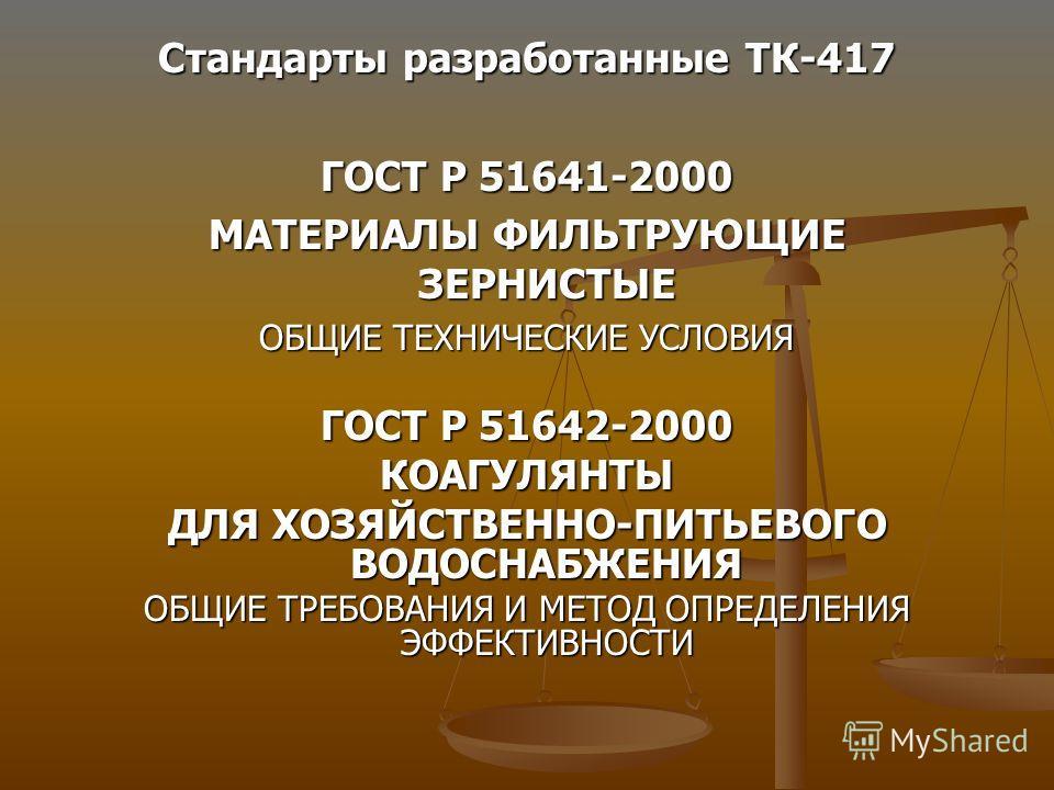 Стандарты разработанные ТК-417 ГОСТ Р 51641-2000 МАТЕРИАЛЫ ФИЛЬТРУЮЩИЕ ЗЕРНИСТЫЕ ОБЩИЕ ТЕХНИЧЕСКИЕ УСЛОВИЯ ГОСТ Р 51642-2000 КОАГУЛЯНТЫ ДЛЯ ХОЗЯЙСТВЕННО-ПИТЬЕВОГО ВОДОСНАБЖЕНИЯ ОБЩИЕ ТРЕБОВАНИЯ И МЕТОД ОПРЕДЕЛЕНИЯ ЭФФЕКТИВНОСТИ