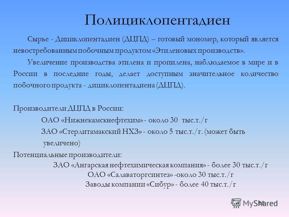 Полициклопентадиен Сырье - Дициклопентадиен (ДЦПД) – готовый мономер, который является невостребованным побочным продуктом «Этиленовых производств». Увеличение производства этилена и пропилена, наблюдаемое в мире и в России в последние годы, делает д