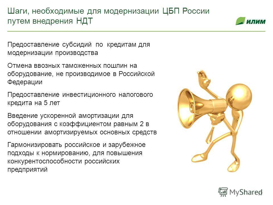 Шаги, необходимые для модернизации ЦБП России путем внедрения НДТ Предоставление субсидий по кредитам для модернизации производства Отмена ввозных таможенных пошлин на оборудование, не производимое в Российской Федерации Предоставление инвестиционног