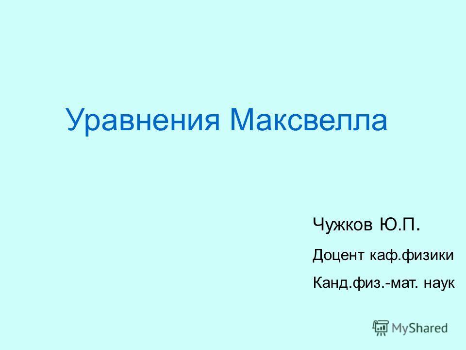 Уравнения Максвелла Чужков Ю.П. Доцент каф.физики Канд.физ.-мат. наук