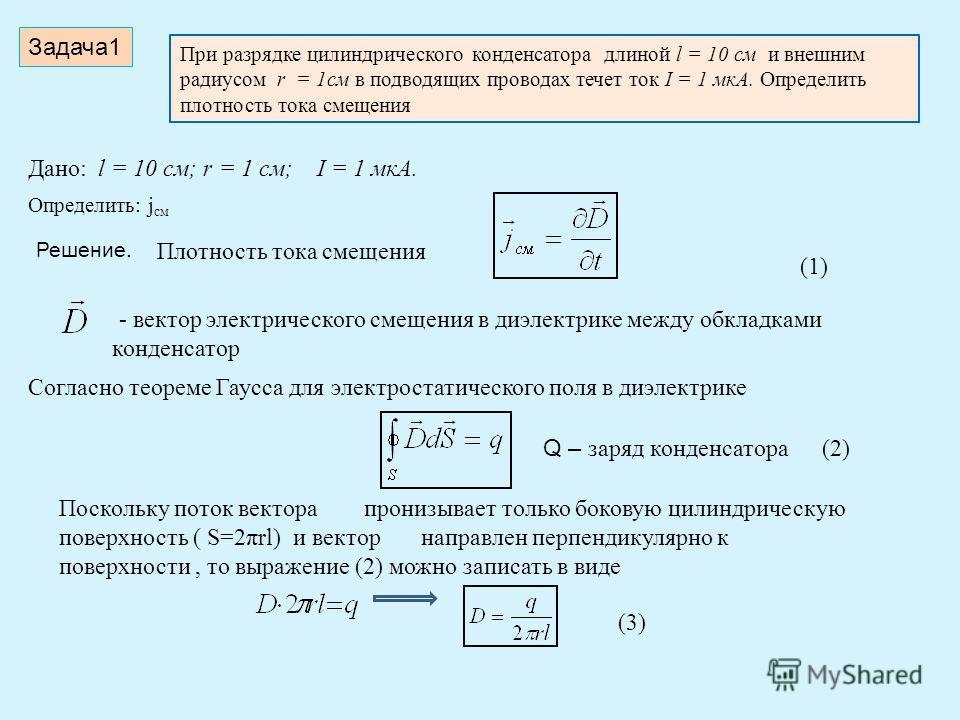 Задача 1 При разрядке цилиндрического конденсатора длиной l = 10 см и внешним радиусом r = 1 см в подводящих проводах течет ток I = 1 мкА. Определить плотность тока смещения Дано: l = 10 см; r = 1 см; I = 1 мкА. Определить: j см Решение. Плотность то