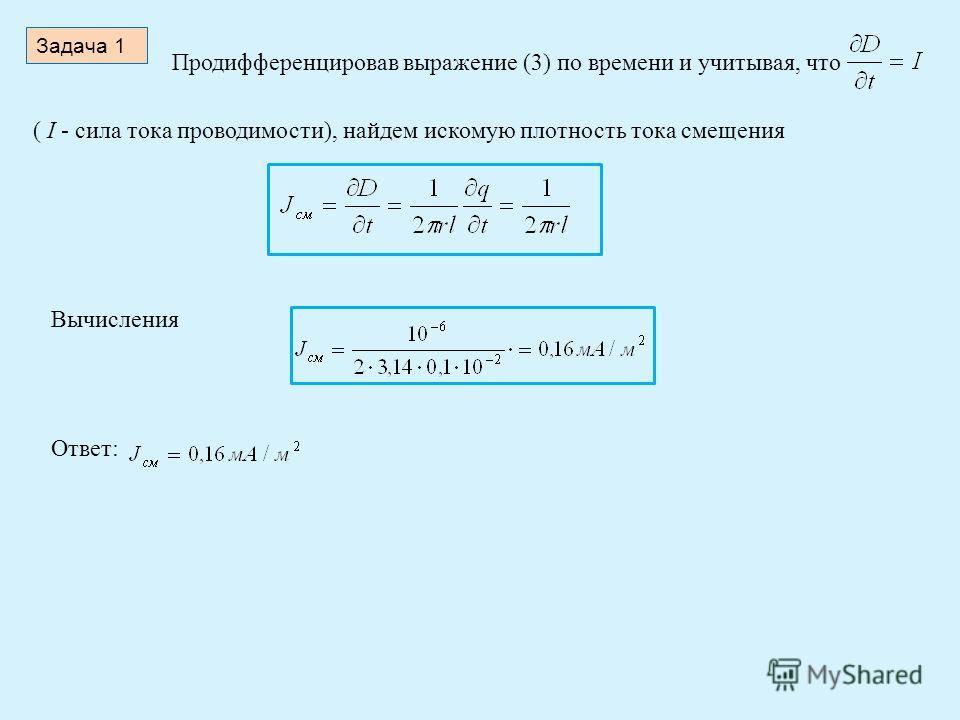 Задача 1 Продифференцировав выражение (3) по времени и учитывая, что ( I - сила тока проводимости), найдем искомую плотность тока смещения Вычисления Ответ: