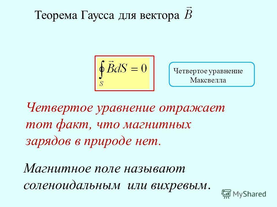 Теорема Гаусса для вектора Четвертое уравнение Максвелла Четвертое уравнение отражает тот факт, что магнитных зарядов в природе нет. Магнитное поле называют соленоидальным или вихревым.