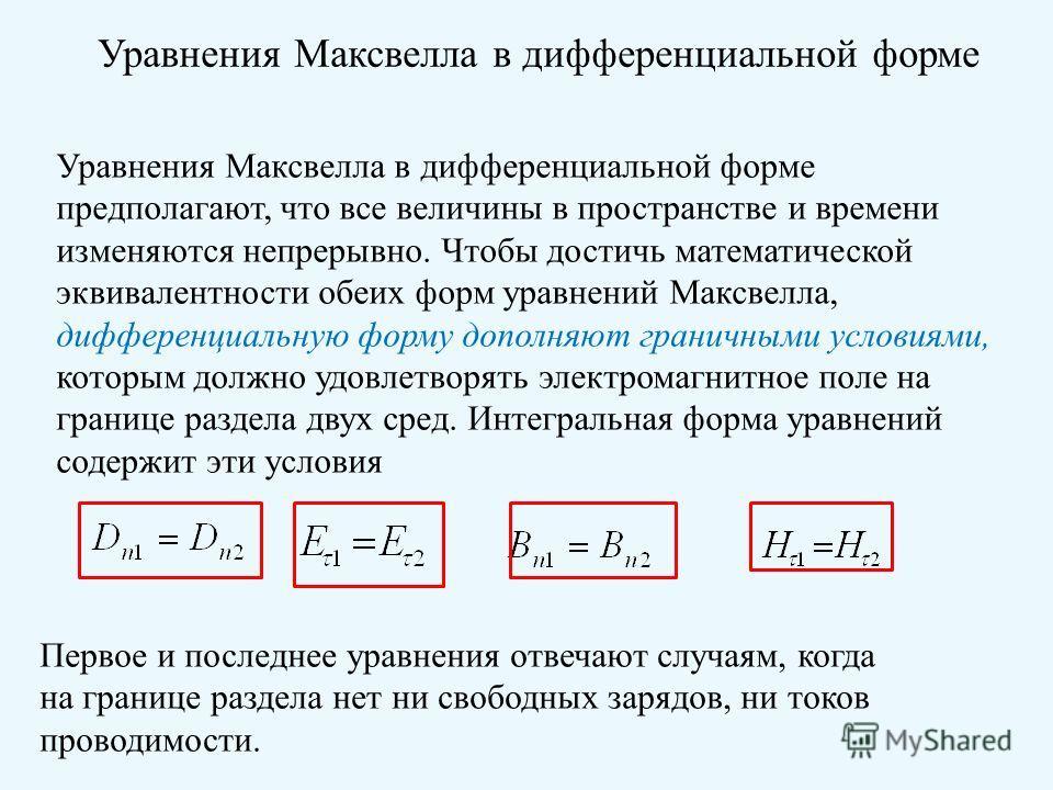 Уравнения Максвелла в дифференциальной форме Уравнения Максвелла в дифференциальной форме предполагают, что все величины в пространстве и времени изменяются непрерывно. Чтобы достичь математической эквивалентности обеих форм уравнений Максвелла, дифф