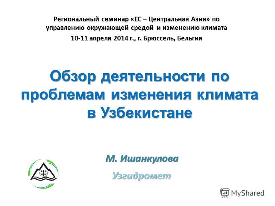 Обзор деятельности по проблемам изменения климата в Узбекистане Узгидромет М. Ишанкулова Региональный семинар «ЕС – Центральная Азия» по управлению окружающей средой и изменению климата 10-11 апреля 2014 г., г. Брюссель, Бельгия
