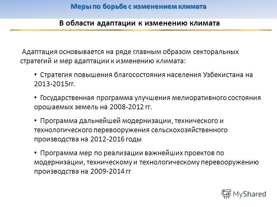 В области адаптации к изменению климата Адаптация основывается на ряде главным образом секторальных стратегий и мер адаптации к изменению климата: Стратегия повышения благосостояния населения Узбекистана на 2013-2015 гг. Государственная программа улу