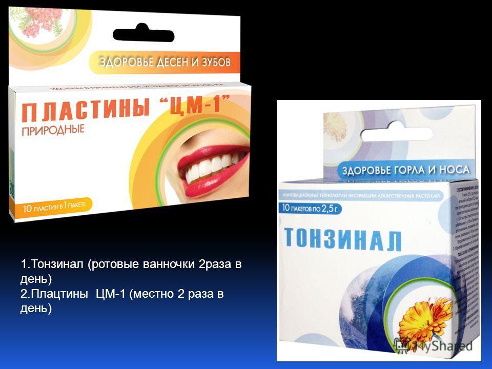1. Тонзинал (ротовые ванночки 2 раза в день) 2. Плацтины ЦМ-1 (местно 2 раза в день)