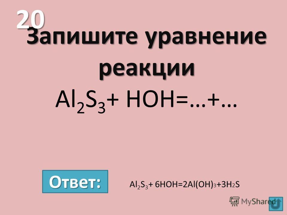 Запишите уравнение реакции Запишите уравнение реакции Al 2 S 3 + HOH=…+… 20 Al 2 S 3 + 6HOH=2Al(OH) 3 +3H 2 S Ответ: