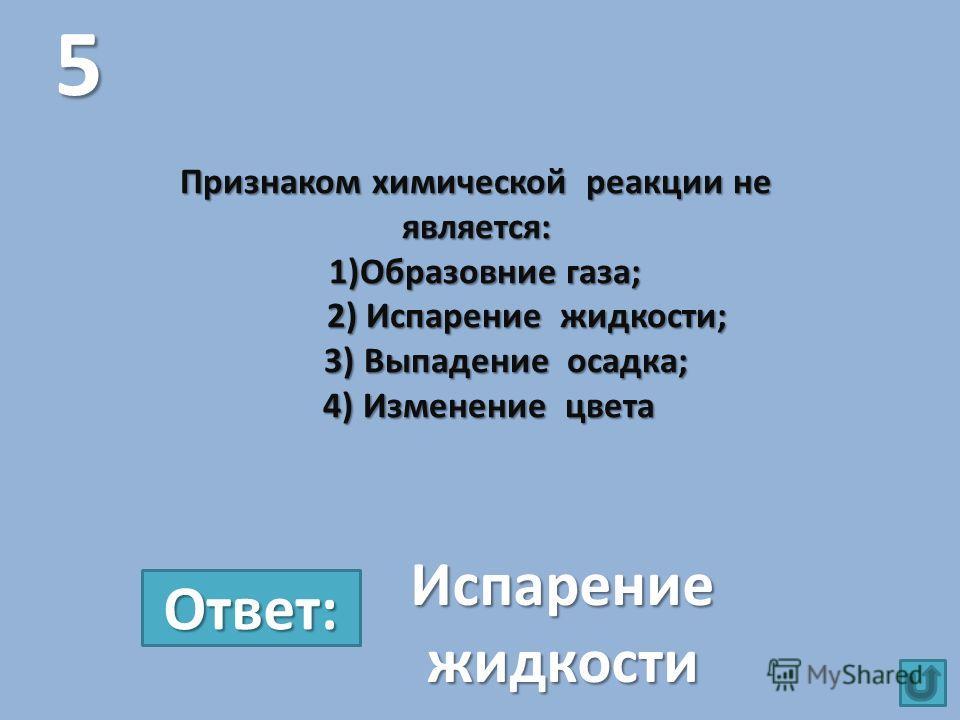 Признаком химической реакции не является: 1)Образовние газа; 2) Испарение жидкости; 3) Выпадение осадка; 4) Изменение цвета 5 Испарение жидкости Ответ: