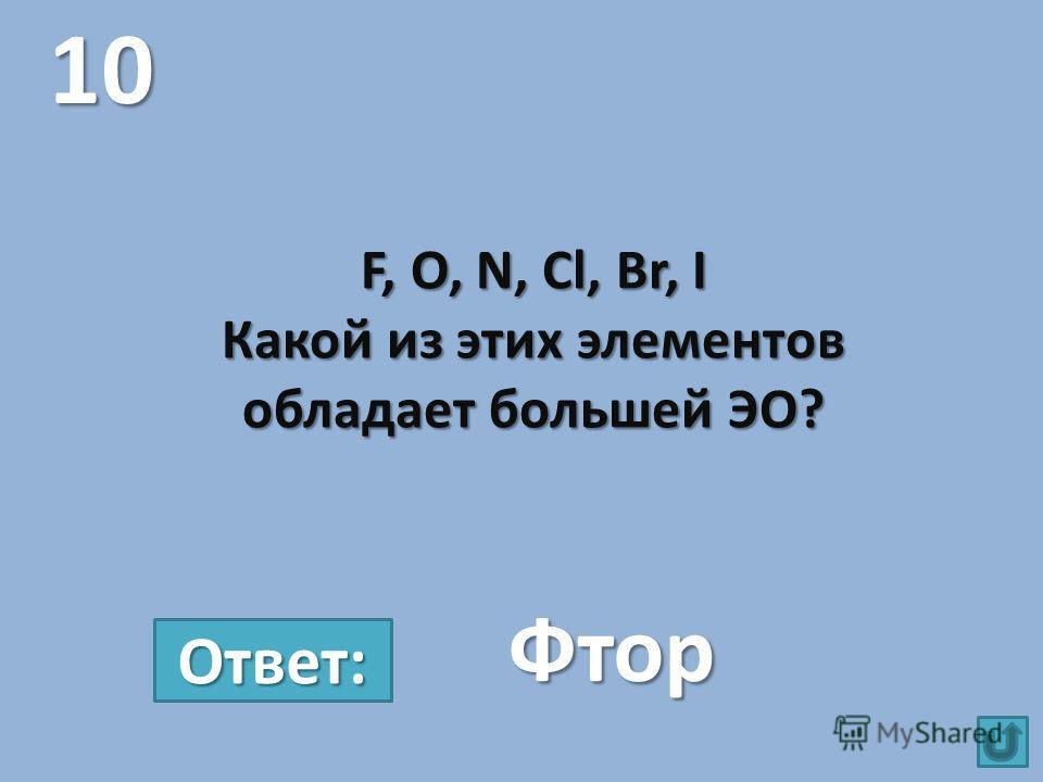 F, O, N, Cl, Br, I Какой из этих элементов обладает большей ЭО? 10 Фтор Ответ: