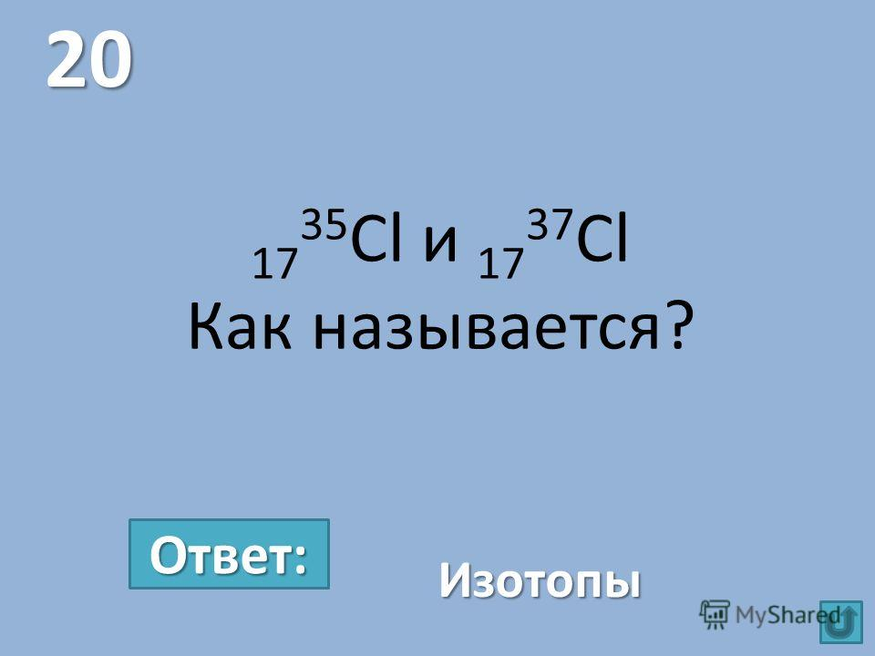 17 35 Cl и 17 37 Cl Как называется? 20 Изотопы Ответ: