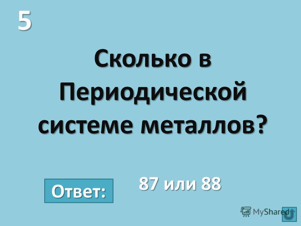 Сколько в Периодической системе металлов? 5 87 или 88 Ответ:
