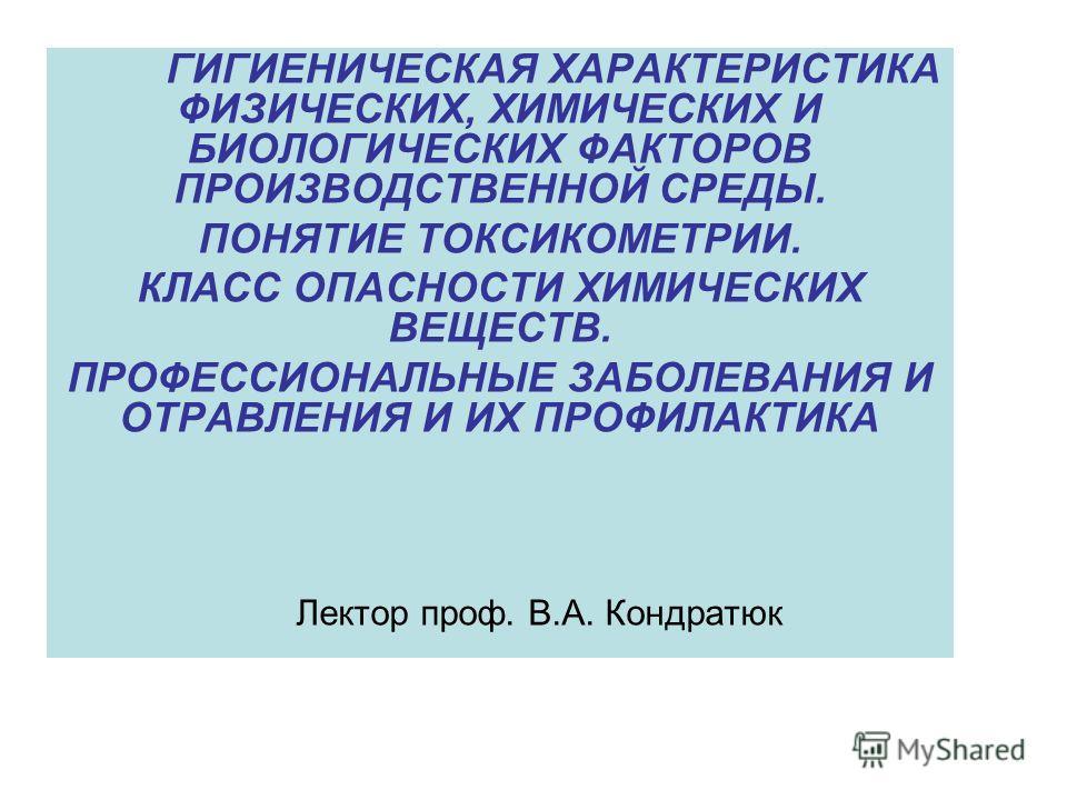 ГИГИЕНИЧЕСКАЯ ХАРАКТЕРИСТИКА ФИЗИЧЕСКИХ, ХИМИЧЕСКИХ И БИОЛОГИЧЕСКИХ ФАКТОРОВ ПРОИЗВОДСТВЕННОЙ СРЕДЫ. ПОНЯТИЕ ТОКСИКОМЕТРИИ. КЛАСС ОПАСНОСТИ ХИМИЧЕСКИХ ВЕЩЕСТВ. ПРОФЕССИОНАЛЬНЫЕ ЗАБОЛЕВАНИЯ И ОТРАВЛЕНИЯ И ИХ ПРОФИЛАКТИКА Лектор проф. В.А. Кондратюк
