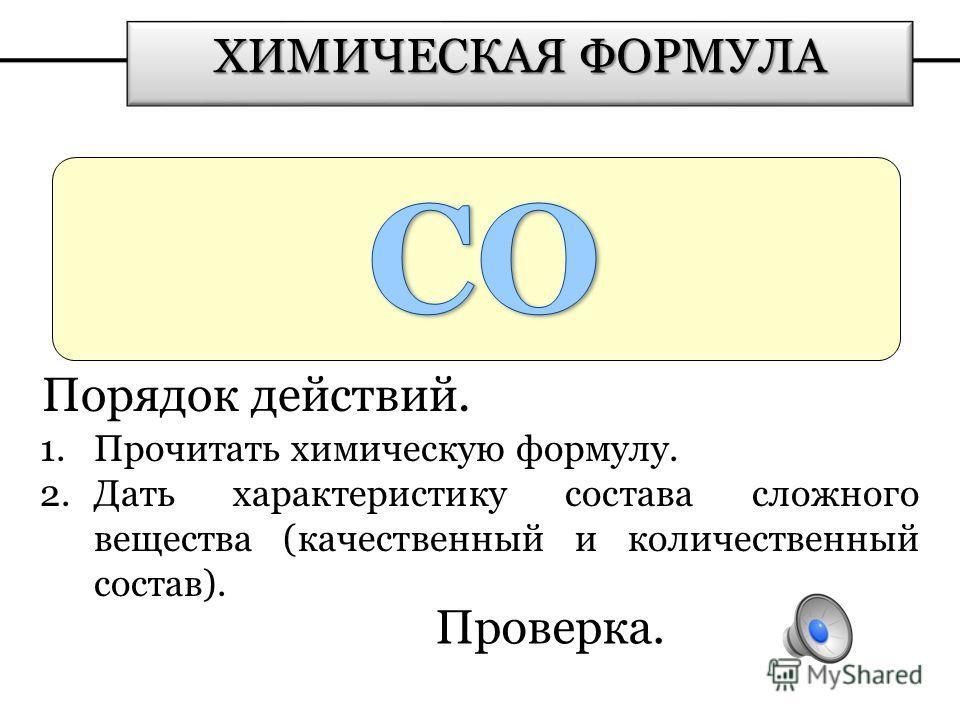 Проверка. ХИМИЧЕСКАЯ ФОРМУЛА Порядок действий. 1. Прочитать химическую формулу. 2. Дать характеристику состава сложного вещества (качественный и количественный состав).