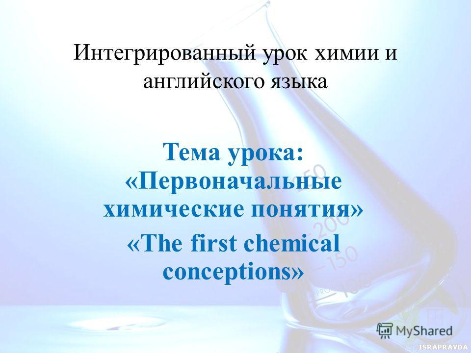 Интегрированный урок химии и английского языка Тема урока: «Первоначальные химические понятия» «The first chemical conceptions»