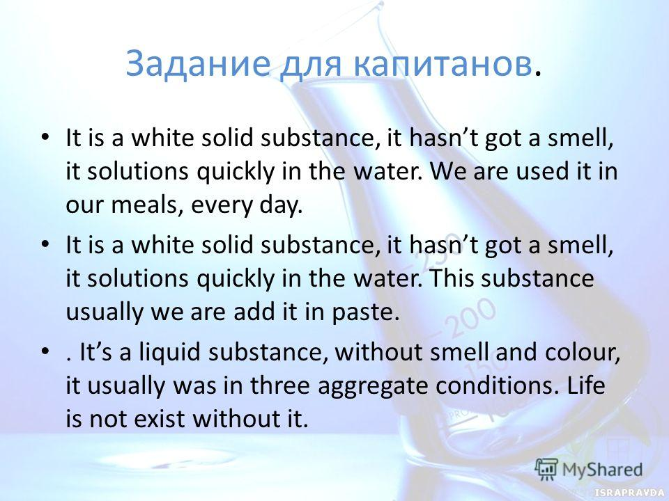 Задание для капитанов. It is a white solid substance, it hasnt got a smell, it solutions quickly in the water. We are used it in our meals, every day. It is a white solid substance, it hasnt got a smell, it solutions quickly in the water. This substa