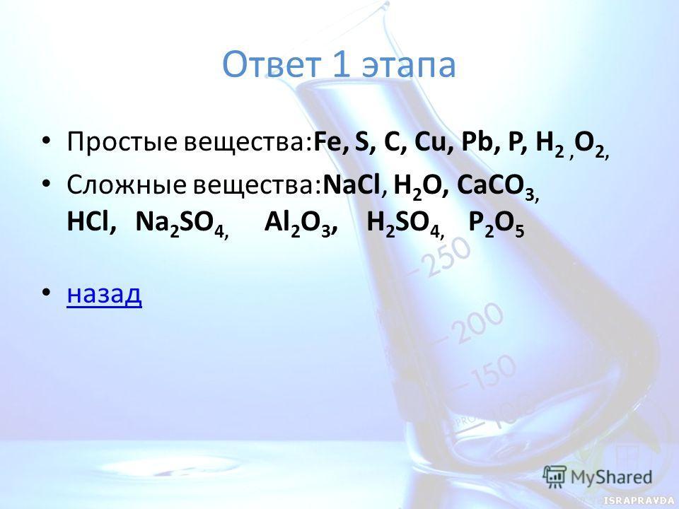 Ответ 1 этапа Простые вещества:Fe, S, C, Cu, Pb, P, H 2, O 2, Сложные вещества:NaCl, H 2 O, CaCO 3, HCl, Na 2 SO 4, Al 2 O 3, H 2 SO 4, P 2 O 5 назад