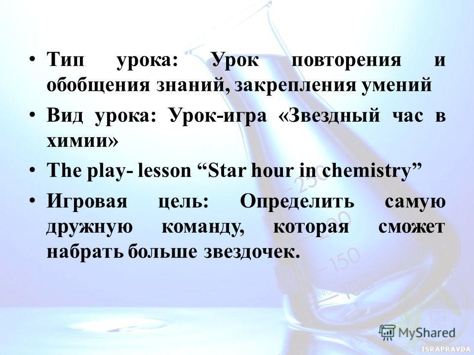 Тип урока: Урок повторения и обобщения знаний, закрепления умений Вид урока: Урок-игра «Звездный час в химии» The play- lesson Star hour in chemistry Игровая цель: Определить самую дружную команду, которая сможет набрать больше звездочек.