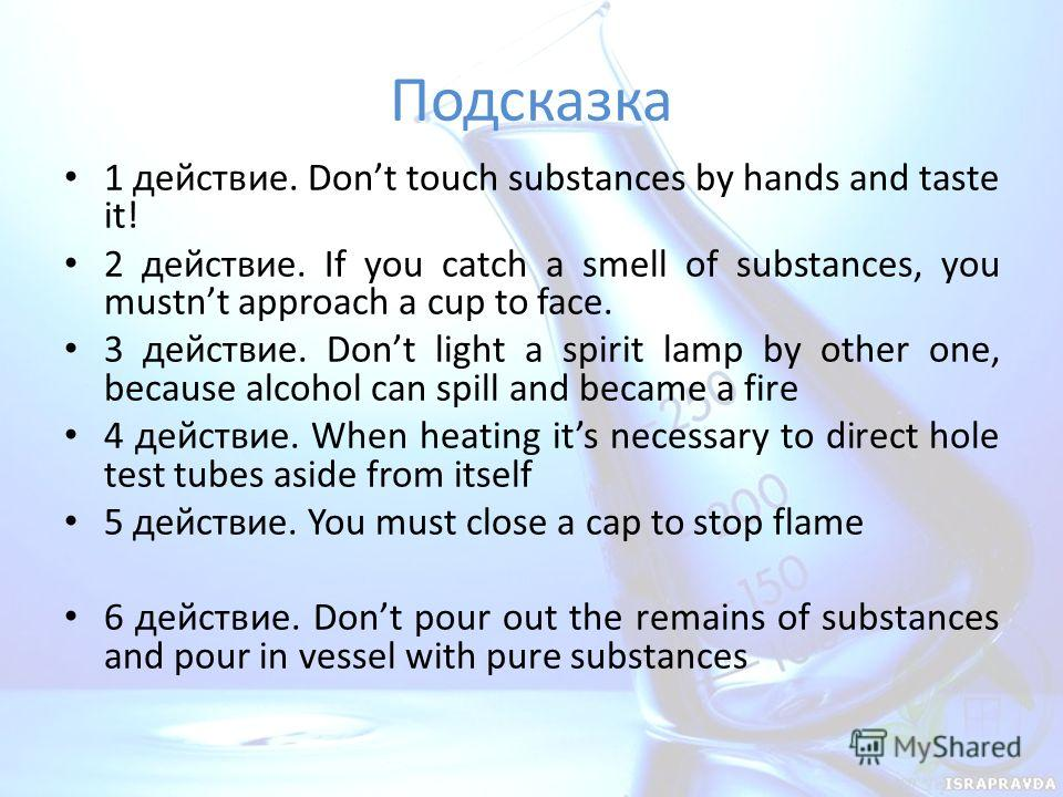 Подсказка 1 действие. Dont touch substances by hands and taste it! 2 действие. If you catch a smell of substances, you mustnt approach a cup to face. 3 действие. Dont light a spirit lamp by other one, because alcohol can spill and became a fire 4 дей