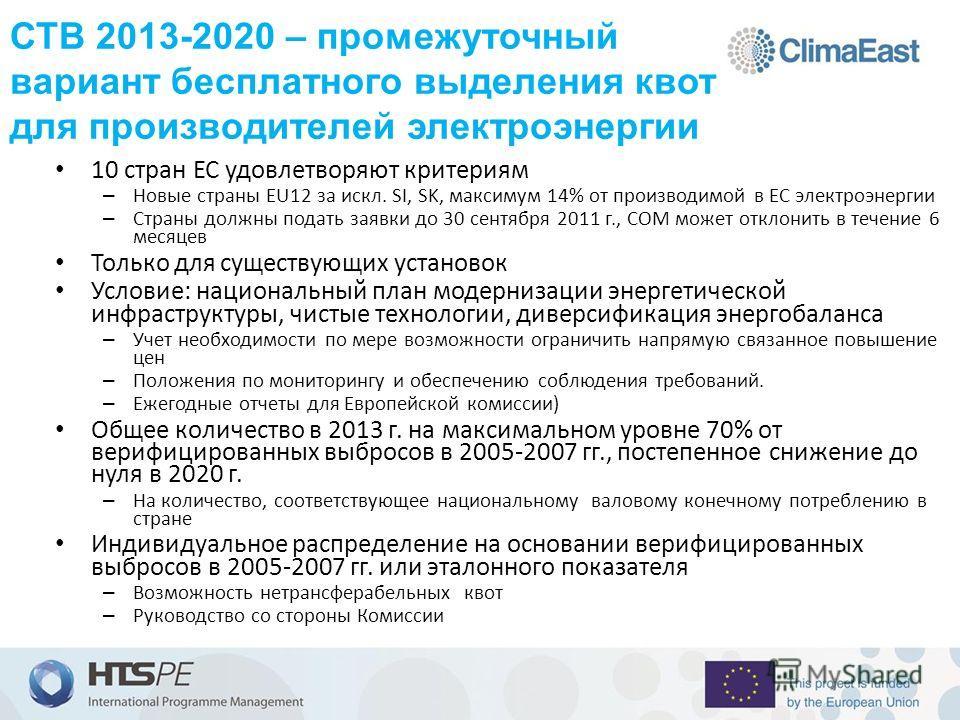 СТВ 2013-2020 – промежуточный вариант бесплатного выделения квот для производителей электроэнергии 10 стран ЕС удовлетворяют критериям – Новые страны EU12 за искл. SI, SK, максимум 14% от производимой в ЕС электроэнергии – Страны должны подать заявки
