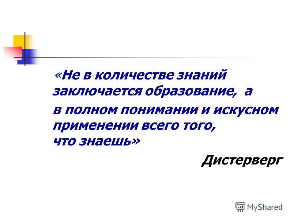 «Не в количестве знаний заключается образование, а в полном понимании и искусном применении всего того, что знаешь» Дистерверг