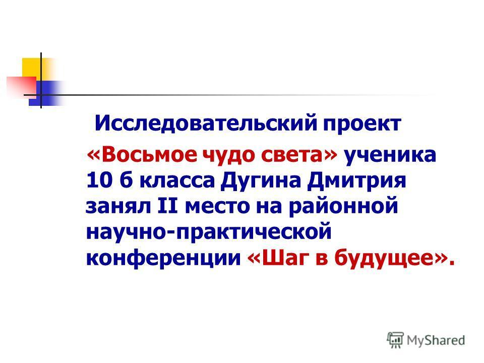 Исследовательский проект «Восьмое чудо света» ученика 10 б класса Дугина Дмитрия занял II место на районной научно-практической конференции «Шаг в будущее».